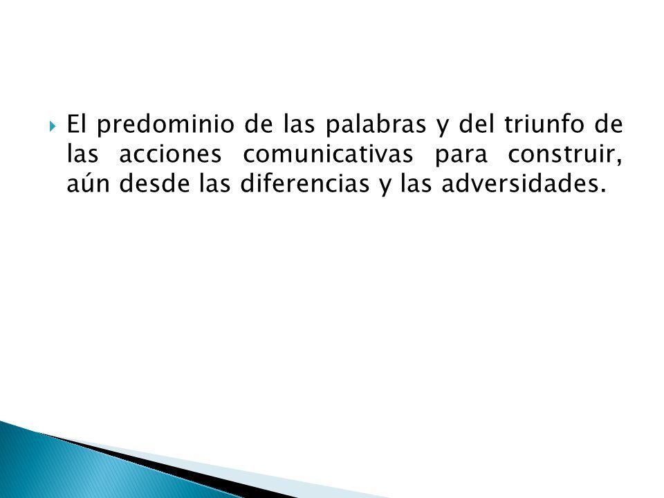 El predominio de las palabras y del triunfo de las acciones comunicativas para construir, aún desde las diferencias y las adversidades.