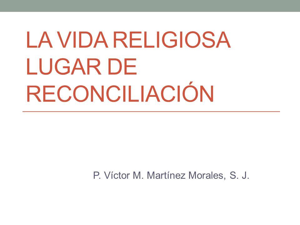 LA VIDA RELIGIOSA LUGAR DE RECONCILIACIÓN P. Víctor M. Martínez Morales, S. J.