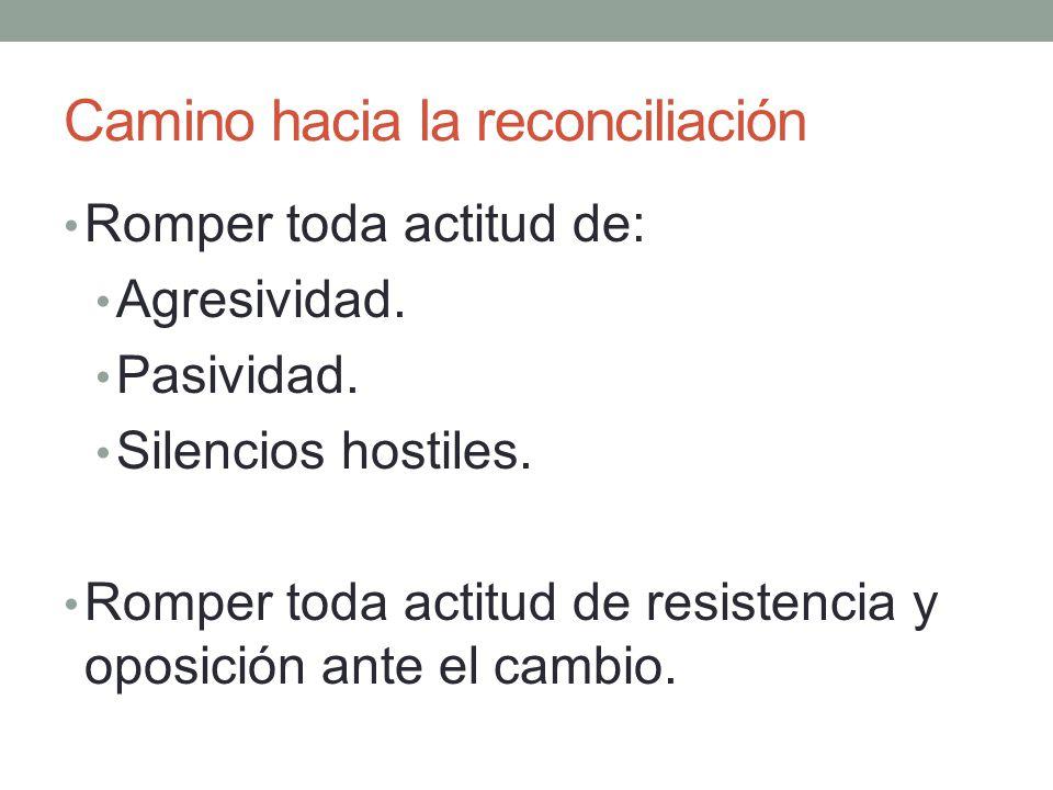 Camino hacia la reconciliación Romper toda actitud de: Agresividad. Pasividad. Silencios hostiles. Romper toda actitud de resistencia y oposición ante