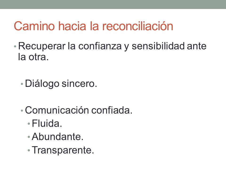 Camino hacia la reconciliación Recuperar la confianza y sensibilidad ante la otra. Diálogo sincero. Comunicación confiada. Fluida. Abundante. Transpar
