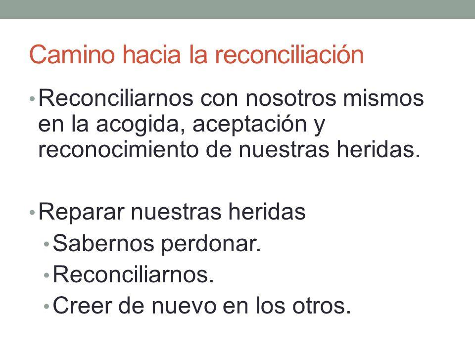 Camino hacia la reconciliación Reconciliarnos con nosotros mismos en la acogida, aceptación y reconocimiento de nuestras heridas. Reparar nuestras her