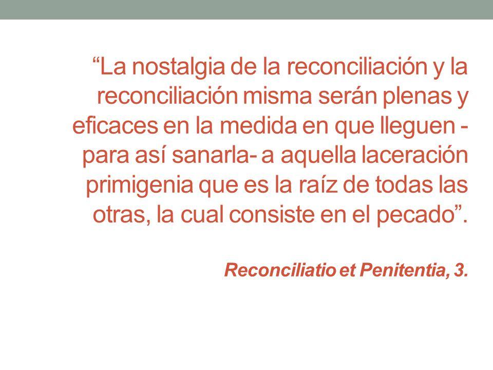 La nostalgia de la reconciliación y la reconciliación misma serán plenas y eficaces en la medida en que lleguen - para así sanarla- a aquella laceraci