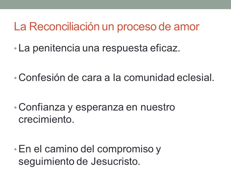 La Reconciliación un proceso de amor La penitencia una respuesta eficaz. Confesión de cara a la comunidad eclesial. Confianza y esperanza en nuestro c