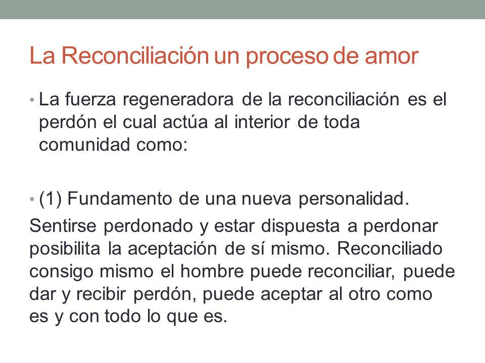 La Reconciliación un proceso de amor La fuerza regeneradora de la reconciliación es el perdón el cual actúa al interior de toda comunidad como: (1) Fu