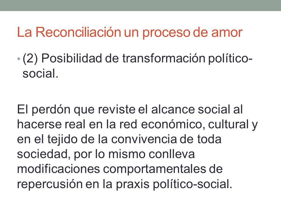 La Reconciliación un proceso de amor (2) Posibilidad de transformación político- social. El perdón que reviste el alcance social al hacerse real en la