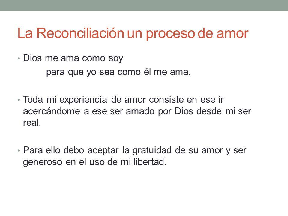 La Reconciliación un proceso de amor Dios me ama como soy para que yo sea como él me ama. Toda mi experiencia de amor consiste en ese ir acercándome a