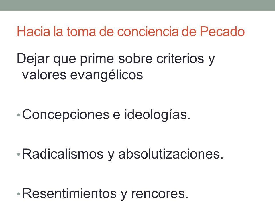 Hacia la toma de conciencia de Pecado Dejar que prime sobre criterios y valores evangélicos Concepciones e ideologías. Radicalismos y absolutizaciones