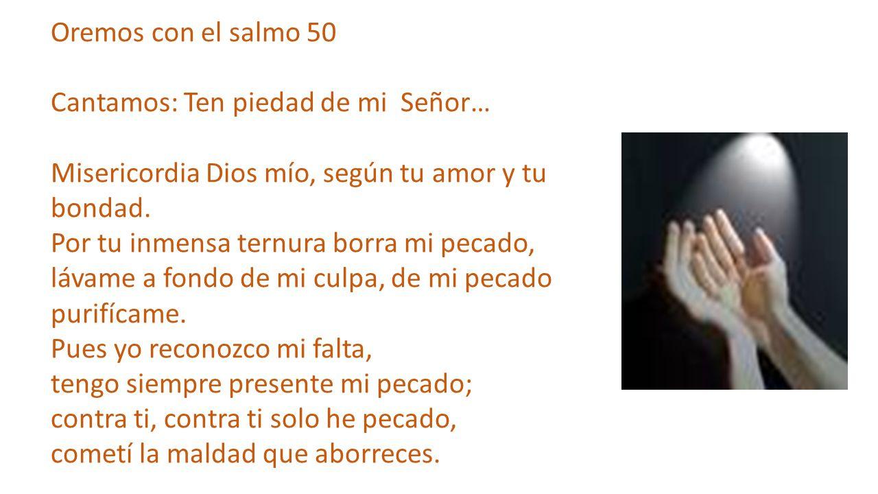 Oremos con el salmo 50 Cantamos: Ten piedad de mi Señor… Misericordia Dios mío, según tu amor y tu bondad. Por tu inmensa ternura borra mi pecado, láv