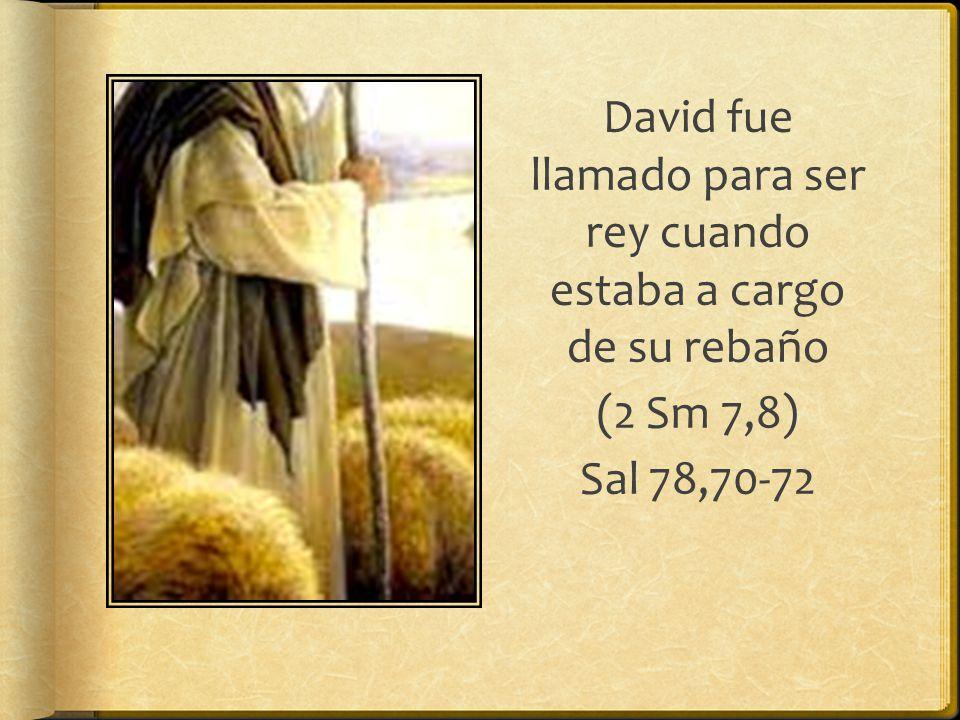 David fue llamado para ser rey cuando estaba a cargo de su rebaño (2 Sm 7,8) Sal 78,70-72