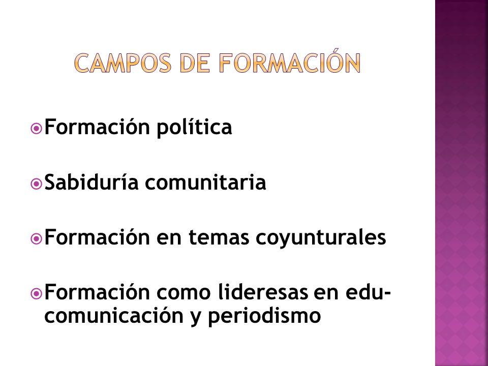 Formación política Sabiduría comunitaria Formación en temas coyunturales Formación como lideresas en edu- comunicación y periodismo
