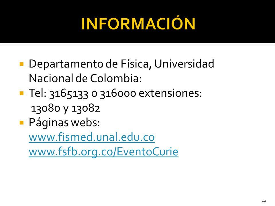 Departamento de Física, Universidad Nacional de Colombia: Tel: 3165133 o 316000 extensiones: 13080 y 13082 Páginas webs: www.fismed.unal.edu.co www.fsfb.org.co/EventoCurie 12