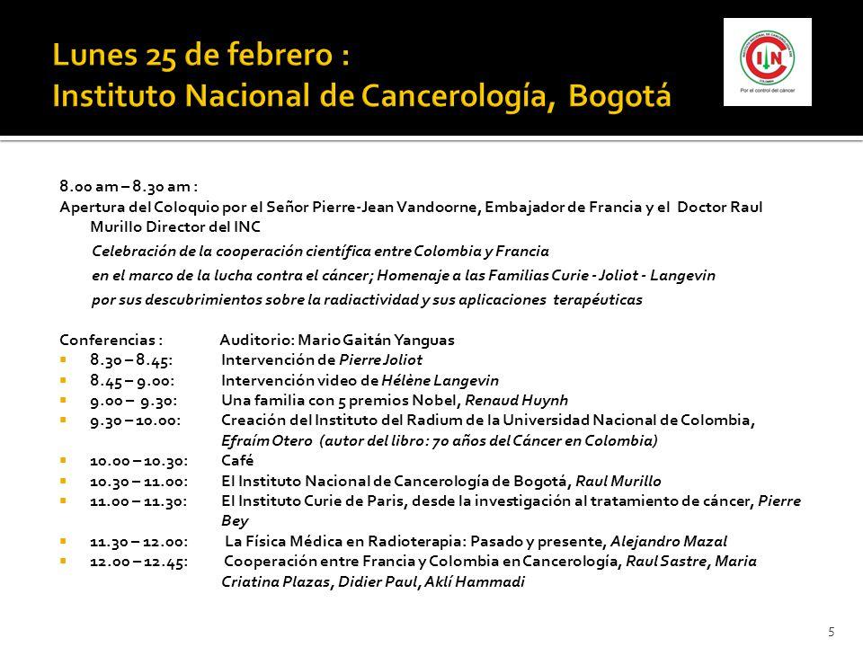 8.00 am – 8.30 am : Apertura del Coloquio por el Señor Pierre-Jean Vandoorne, Embajador de Francia y el Doctor Raul Murillo Director del INC Celebración de la cooperación científica entre Colombia y Francia en el marco de la lucha contra el cáncer; Homenaje a las Familias Curie - Joliot - Langevin por sus descubrimientos sobre la radiactividad y sus aplicaciones terapéuticas Conferencias : Auditorio: Mario Gaitán Yanguas 8.30 – 8.45:Intervención de Pierre Joliot 8.45 – 9.00:Intervención video de Hélène Langevin 9.00 – 9.30:Una familia con 5 premios Nobel, Renaud Huynh 9.30 – 10.00:Creación del Instituto del Radium de la Universidad Nacional de Colombia, Efraím Otero (autor del libro: 70 años del Cáncer en Colombia) 10.00 – 10.30: Café 10.30 – 11.00:El Instituto Nacional de Cancerología de Bogotá, Raul Murillo 11.00 – 11.30:El Instituto Curie de Paris, desde la investigación al tratamiento de cáncer, Pierre Bey 11.30 – 12.00: La Física Médica en Radioterapia: Pasado y presente, Alejandro Mazal 12.00 – 12.45: Cooperación entre Francia y Colombia en Cancerología, Raul Sastre, Maria Criatina Plazas, Didier Paul, Aklí Hammadi 5