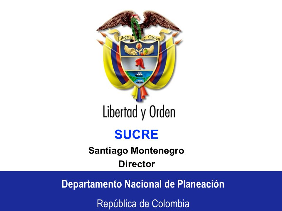 Departamento Nacional de Planeación República de Colombia Departamento Nacional de Planeación República de Colombia SUCRE Santiago Montenegro Director