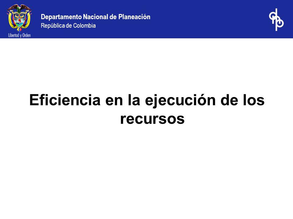Departamento Nacional de Planeación República de Colombia Eficiencia en la ejecución de los recursos