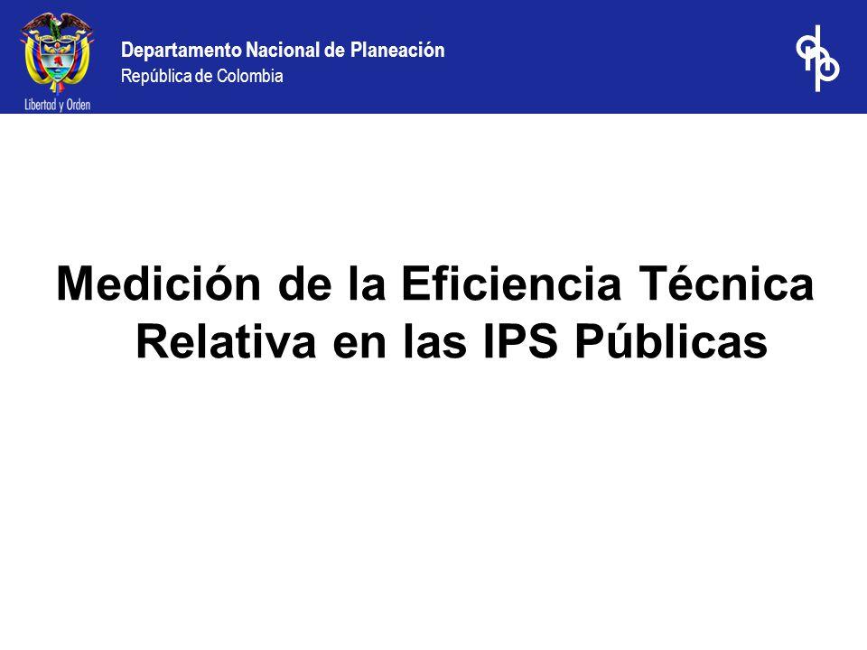 Departamento Nacional de Planeación República de Colombia Medición de la Eficiencia Técnica Relativa en las IPS Públicas