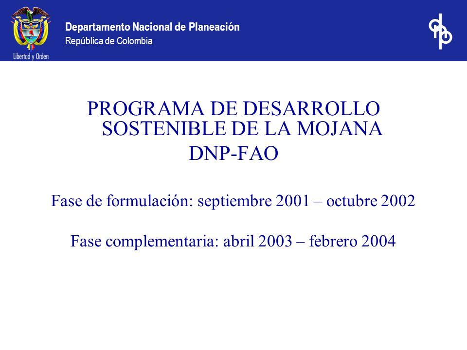Departamento Nacional de Planeación República de Colombia PROGRAMA DE DESARROLLO SOSTENIBLE DE LA MOJANA DNP-FAO Fase de formulación: septiembre 2001