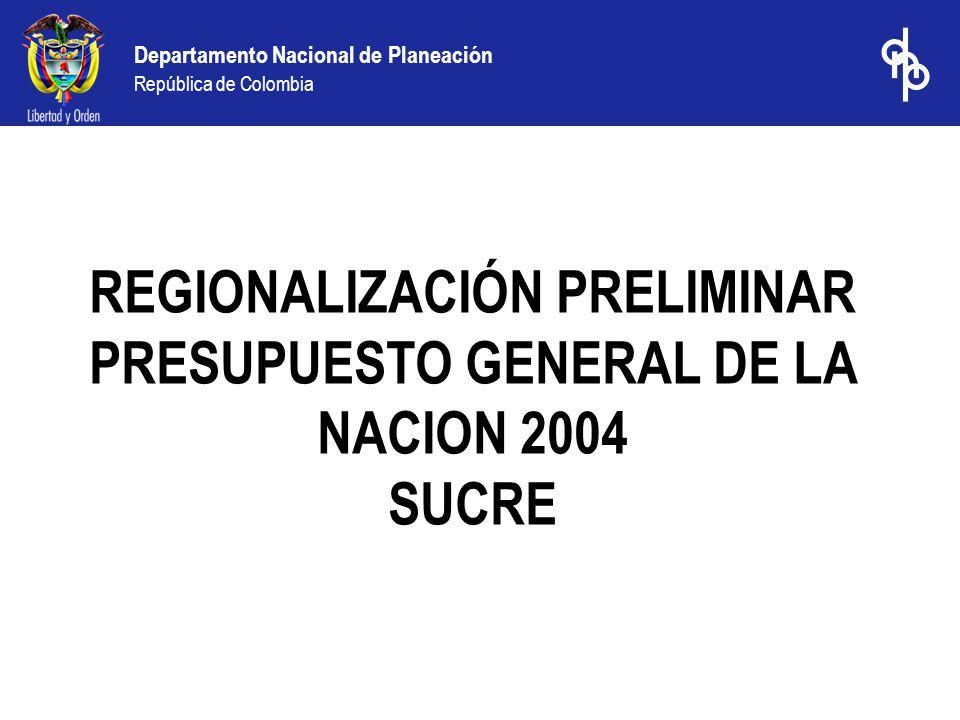 Departamento Nacional de Planeación República de Colombia REGIONALIZACIÓN PRELIMINAR PRESUPUESTO GENERAL DE LA NACION 2004 SUCRE