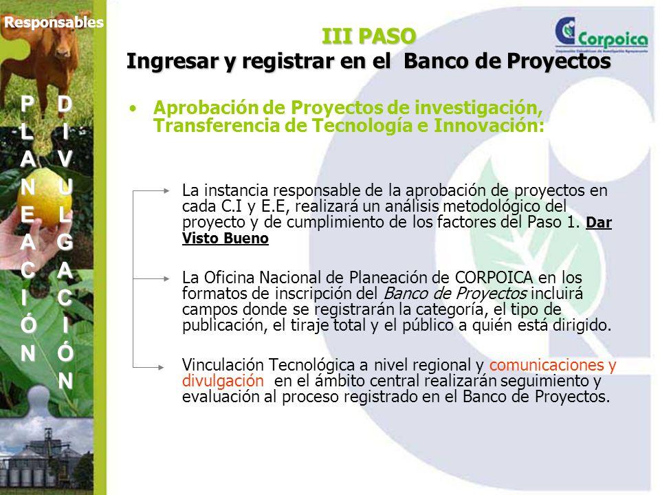 III PASO Ingresar y registrar en el Banco de Proyectos Aprobación de Proyectos de investigación, Transferencia de Tecnología e Innovación: La instancia responsable de la aprobación de proyectos en cada C.I y E.E, realizará un análisis metodológico del proyecto y de cumplimiento de los factores del Paso 1.