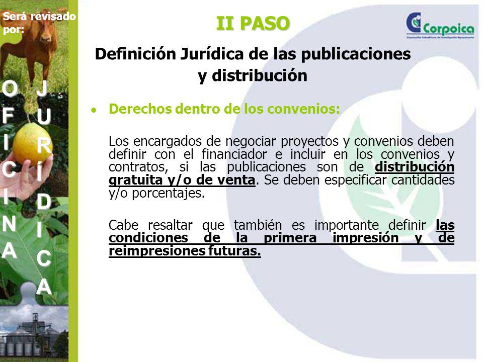 II PASO II PASO Definición Jurídica de las publicaciones y distribución Derechos dentro de los convenios: Los encargados de negociar proyectos y convenios deben definir con el financiador e incluir en los convenios y contratos, si las publicaciones son de distribución gratuita y/o de venta.