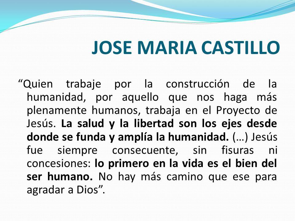 JOSE MARIA CASTILLO Quien trabaje por la construcción de la humanidad, por aquello que nos haga más plenamente humanos, trabaja en el Proyecto de Jesú