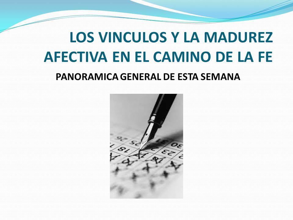 LOS VINCULOS Y LA MADUREZ AFECTIVA EN EL CAMINO DE LA FE PANORAMICA GENERAL DE ESTA SEMANA