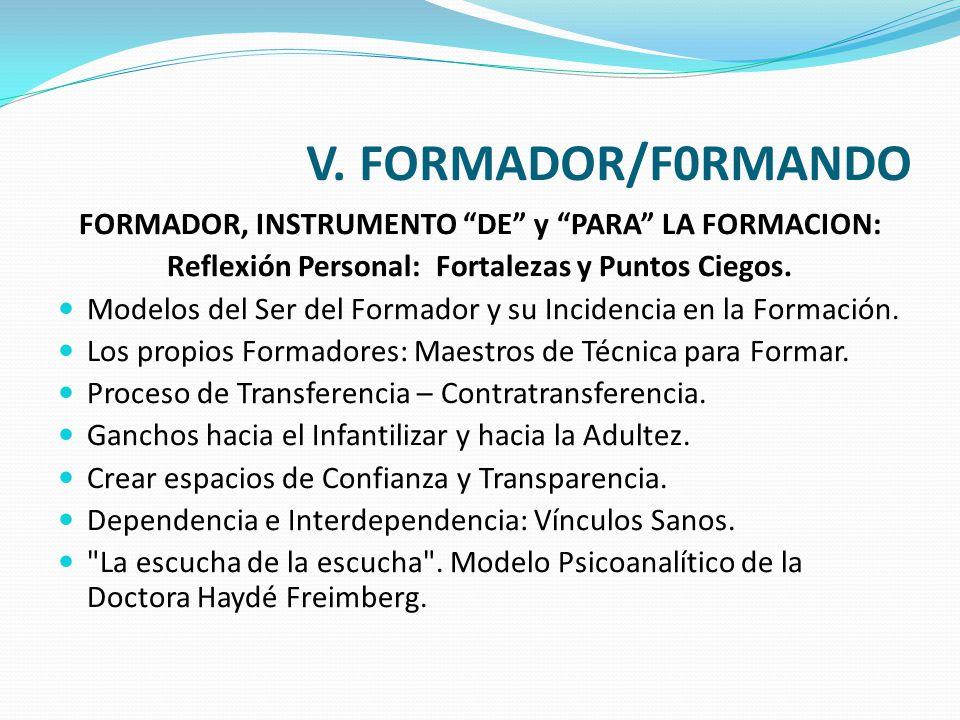 V. FORMADOR/F0RMANDO FORMADOR, INSTRUMENTO DE y PARA LA FORMACION: Reflexión Personal: Fortalezas y Puntos Ciegos. Modelos del Ser del Formador y su I