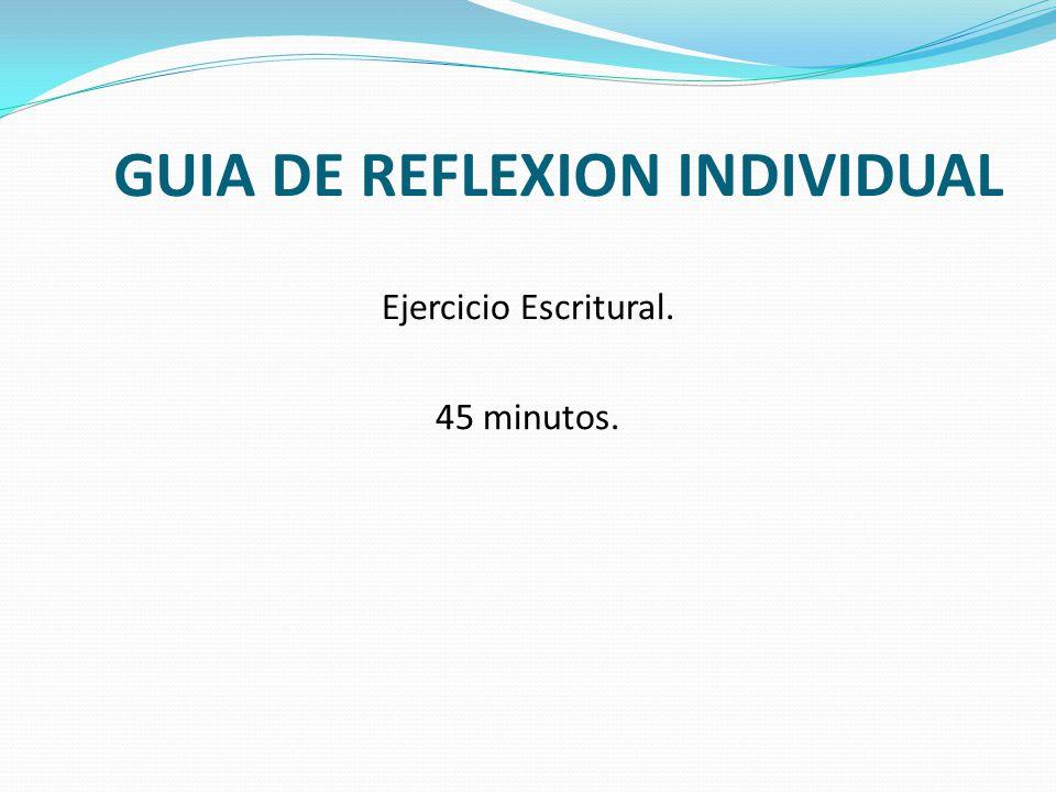 GUIA DE REFLEXION INDIVIDUAL Ejercicio Escritural. 45 minutos.