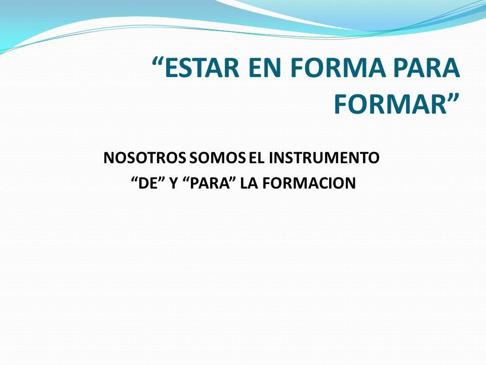 ESTAR EN FORMA PARA FORMAR NOSOTROS SOMOS EL INSTRUMENTO DE Y PARA LA FORMACION