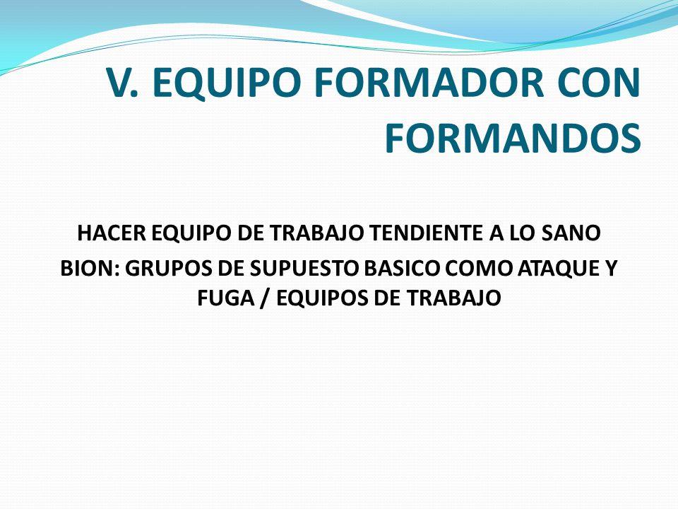 V. EQUIPO FORMADOR CON FORMANDOS HACER EQUIPO DE TRABAJO TENDIENTE A LO SANO BION: GRUPOS DE SUPUESTO BASICO COMO ATAQUE Y FUGA / EQUIPOS DE TRABAJO