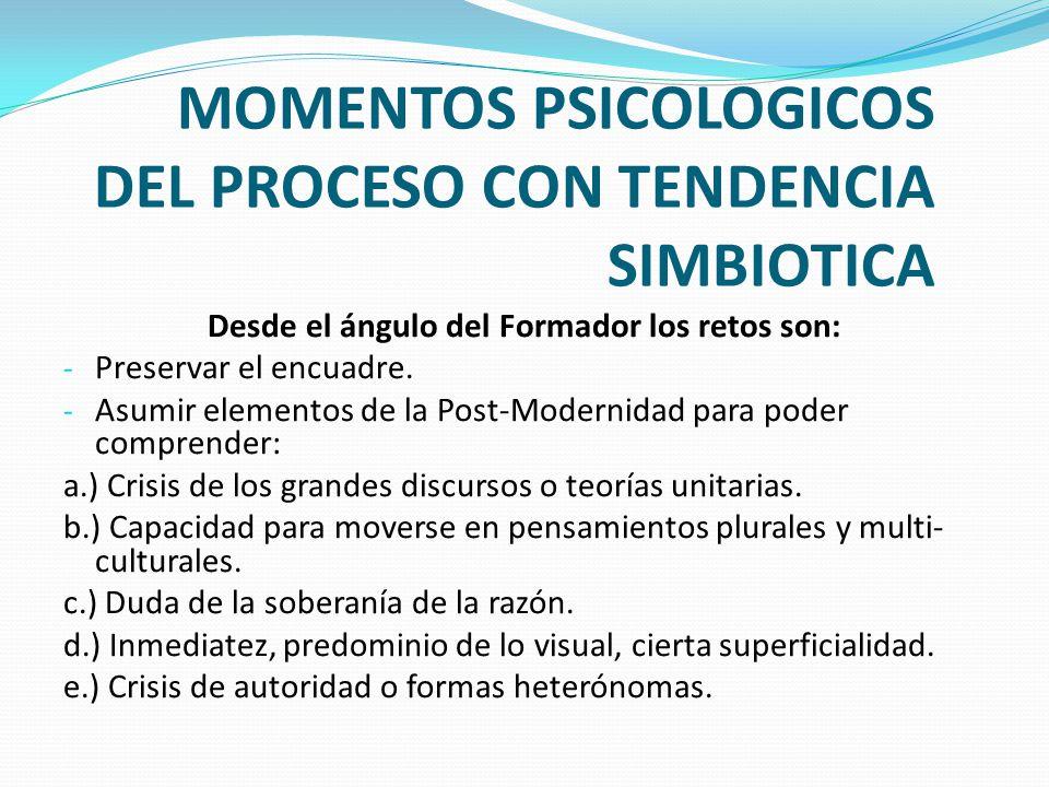 MOMENTOS PSICOLOGICOS DEL PROCESO CON TENDENCIA SIMBIOTICA Desde el ángulo del Formador los retos son: - Preservar el encuadre. - Asumir elementos de