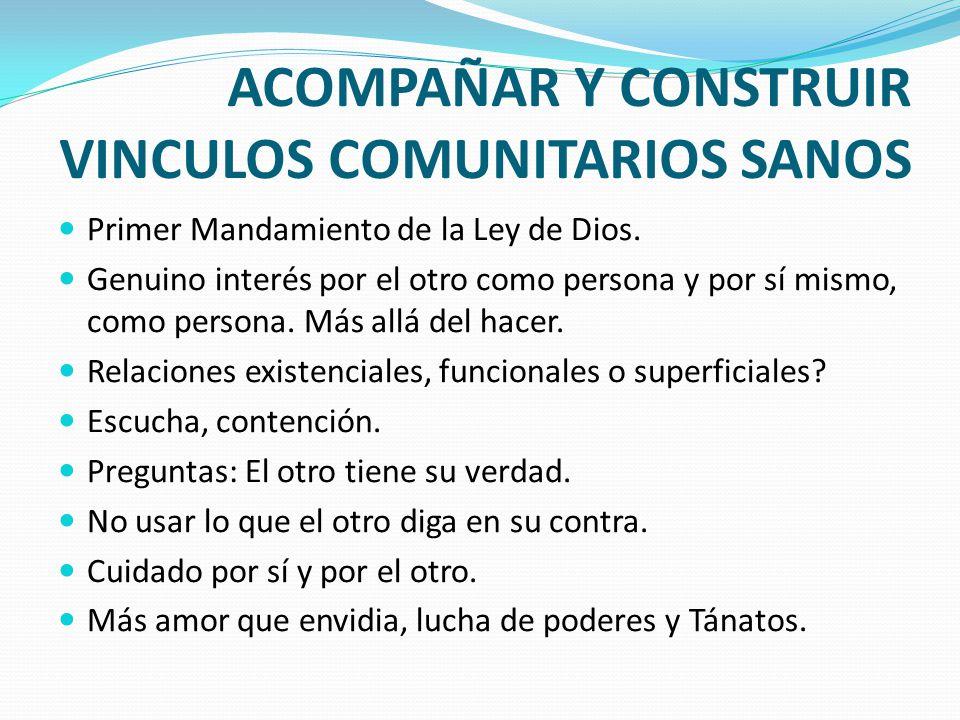 ACOMPAÑAR Y CONSTRUIR VINCULOS COMUNITARIOS SANOS Primer Mandamiento de la Ley de Dios. Genuino interés por el otro como persona y por sí mismo, como