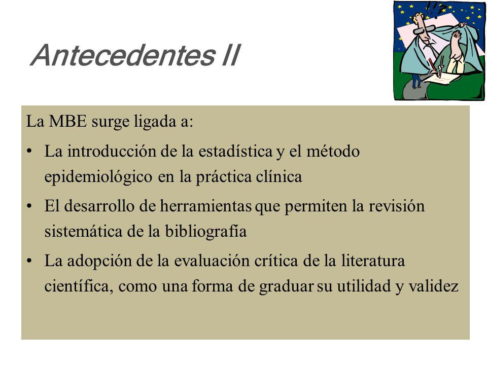 Antecedentes II La MBE surge ligada a: La introducción de la estadística y el método epidemiológico en la práctica clínica El desarrollo de herramientas que permiten la revisión sistemática de la bibliografía La adopción de la evaluación crítica de la literatura científica, como una forma de graduar su utilidad y validez