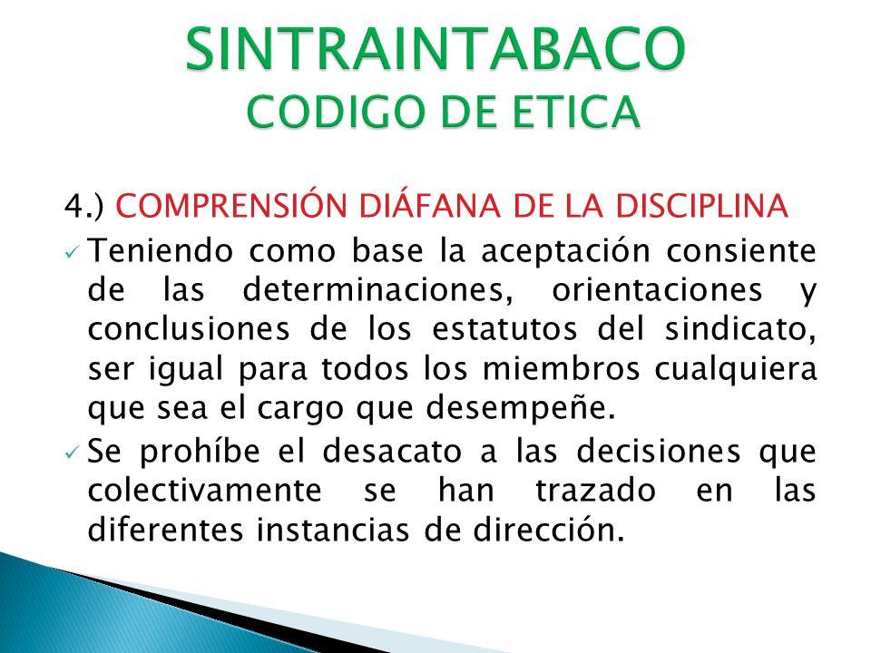 4.) COMPRENSIÓN DIÁFANA DE LA DISCIPLINA Teniendo como base la aceptación consiente de las determinaciones, orientaciones y conclusiones de los estatutos del sindicato, ser igual para todos los miembros cualquiera que sea el cargo que desempeñe.