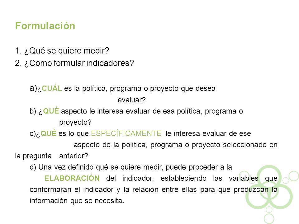 Formulación 1. ¿Qué se quiere medir? 2. ¿Cómo formular indicadores? a) ¿CUÁL es la política, programa o proyecto que desea evaluar? b) ¿QUÉ aspecto le