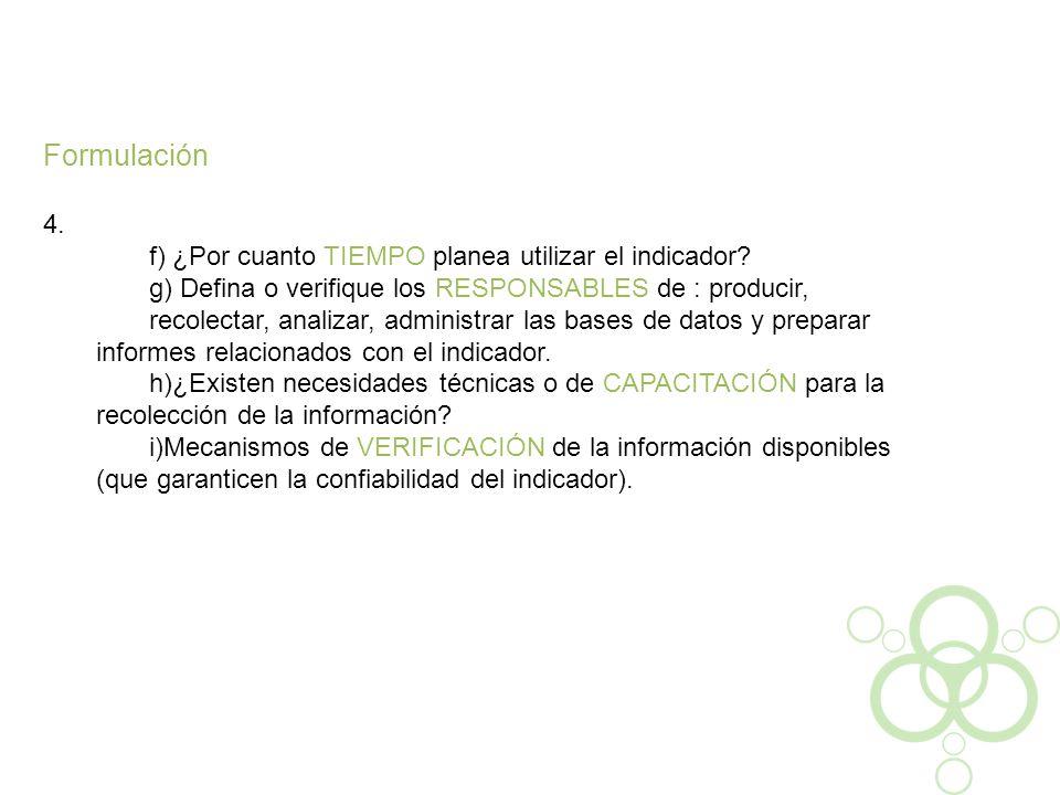 Formulación 4. f) ¿Por cuanto TIEMPO planea utilizar el indicador? g) Defina o verifique los RESPONSABLES de : producir, recolectar, analizar, adminis