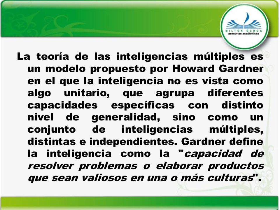 La teoría de las inteligencias múltiples es un modelo propuesto por Howard Gardner en el que la inteligencia no es vista como algo unitario, que agrup