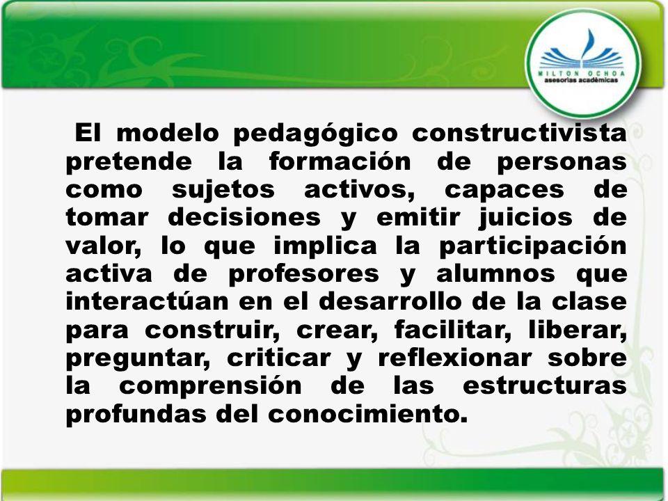 El modelo pedagógico constructivista pretende la formación de personas como sujetos activos, capaces de tomar decisiones y emitir juicios de valor, lo