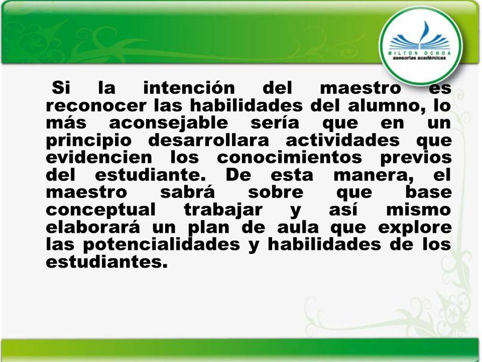 Si la intención del maestro es reconocer las habilidades del alumno, lo más aconsejable sería que en un principio desarrollara actividades que evidenc