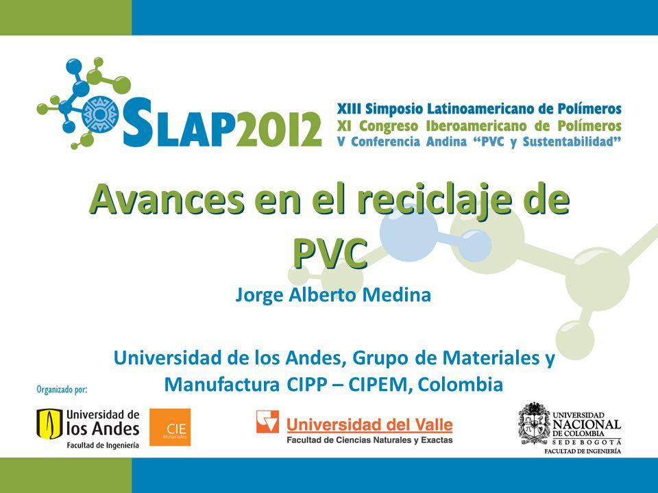 Avances en el reciclaje de PVC Jorge Alberto Medina Universidad de los Andes, Grupo de Materiales y Manufactura CIPP – CIPEM, Colombia