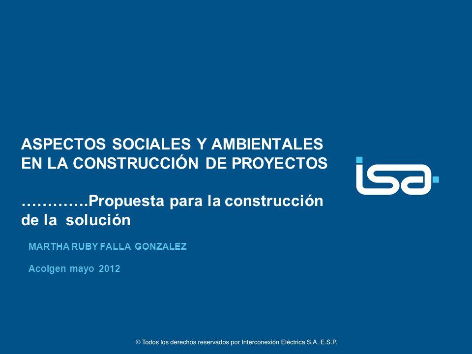 ASPECTOS SOCIALES Y AMBIENTALES EN LA CONSTRUCCIÓN DE PROYECTOS ………….Propuesta para la construcción de la solución MARTHA RUBY FALLA GONZALEZ Acolgen