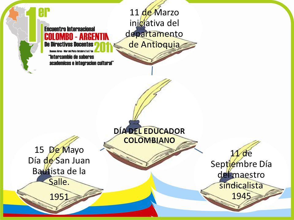 DÍA DEL EDUCADOR COLOMBIANO 11 de Marzo iniciativa del departamento de Antioquia 11 de Septiembre Día del maestro sindicalista 1945 15 De Mayo Día de
