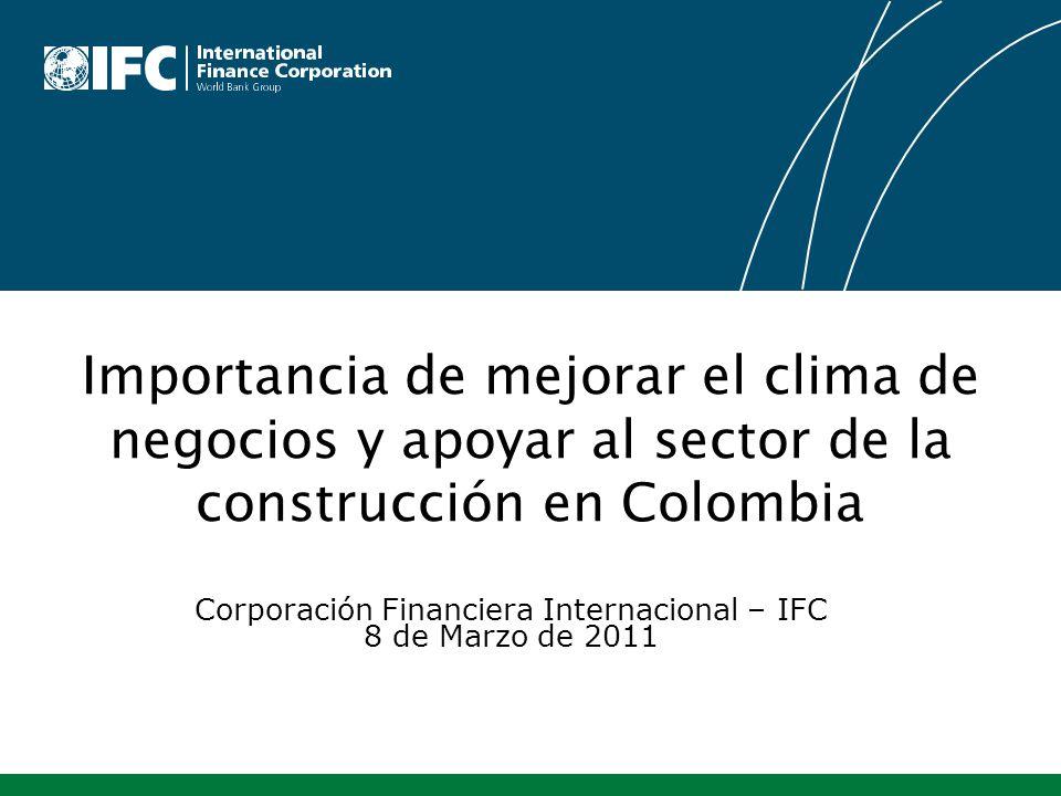 Corporación Financiera Internacional – IFC 8 de Marzo de 2011 Importancia de mejorar el clima de negocios y apoyar al sector de la construcción en Col