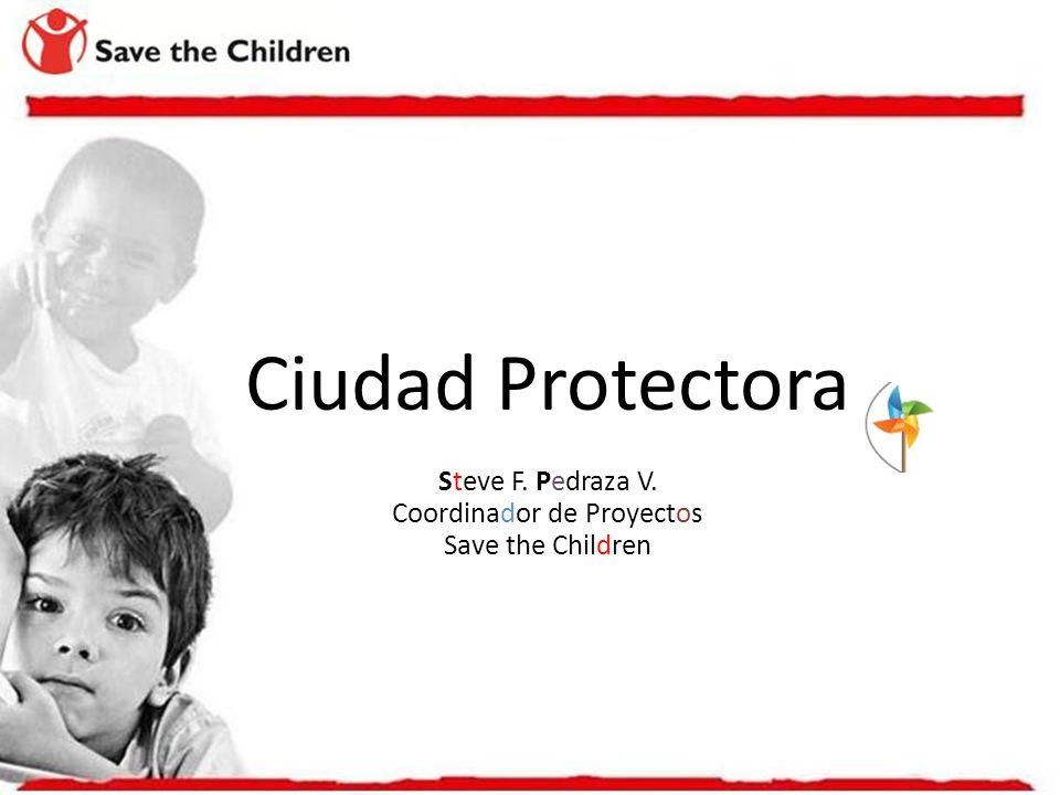 Ciudad Protectora Steve F. Pedraza V. Coordinador de Proyectos Save the Children