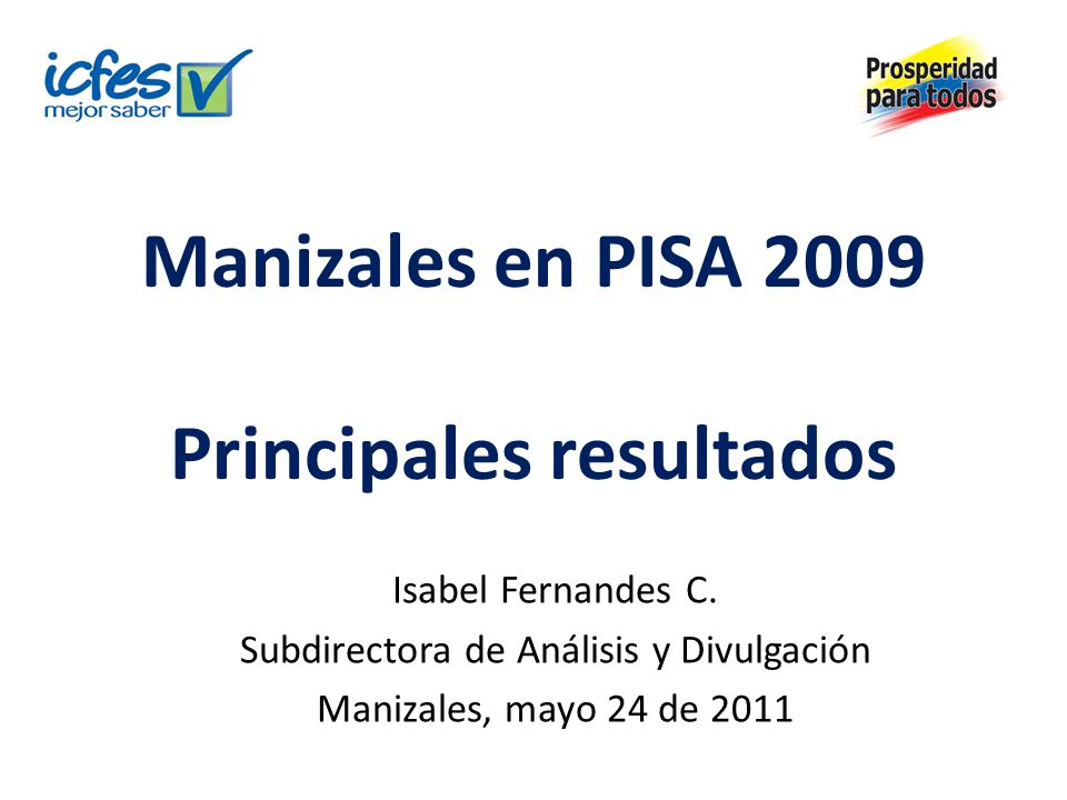 Manizales en PISA 2009 Principales resultados Isabel Fernandes C. Subdirectora de Análisis y Divulgación Manizales, mayo 24 de 2011