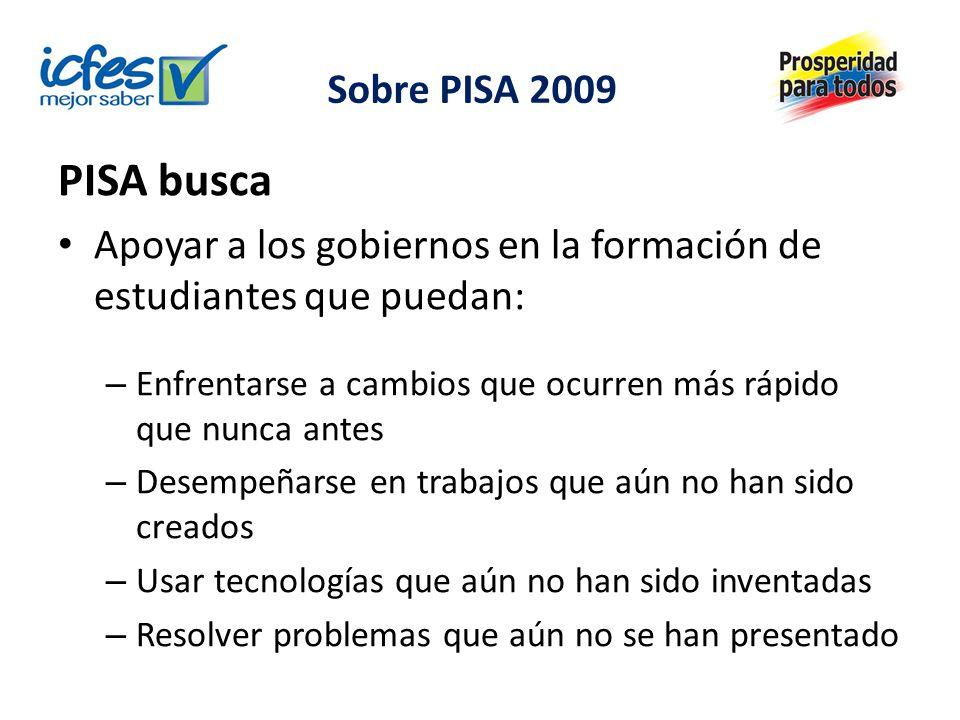 Sobre PISA 2009 PISA busca Apoyar a los gobiernos en la formación de estudiantes que puedan: – Enfrentarse a cambios que ocurren más rápido que nunca antes – Desempeñarse en trabajos que aún no han sido creados – Usar tecnologías que aún no han sido inventadas – Resolver problemas que aún no se han presentado