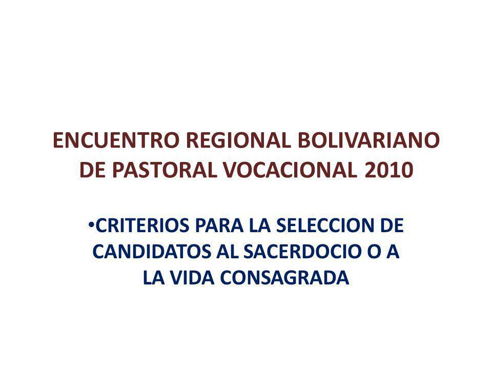 ENCUENTRO REGIONAL BOLIVARIANO DE PASTORAL VOCACIONAL 2010 CRITERIOS PARA LA SELECCION DE CANDIDATOS AL SACERDOCIO O A LA VIDA CONSAGRADA