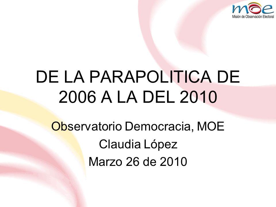 DE LA PARAPOLITICA DE 2006 A LA DEL 2010 Observatorio Democracia, MOE Claudia López Marzo 26 de 2010