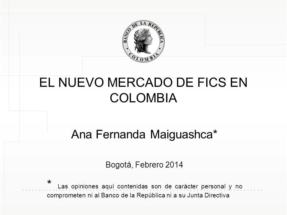 EL NUEVO MERCADO DE FICS EN COLOMBIA Ana Fernanda Maiguashca* Bogotá, Febrero 2014 * Las opiniones aquí contenidas son de carácter personal y no compr