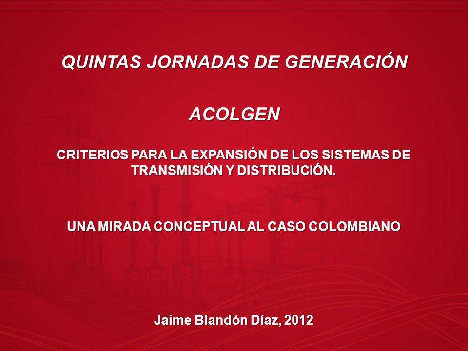 QUINTAS JORNADAS DE GENERACIÓN ACOLGEN CRITERIOS PARA LA EXPANSIÓN DE LOS SISTEMAS DE TRANSMISIÓN Y DISTRIBUCIÓN. UNA MIRADA CONCEPTUAL AL CASO COLOMB