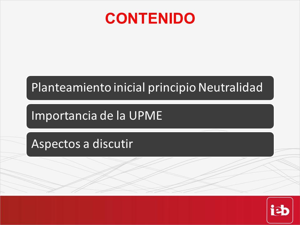 CONTENIDO Planteamiento inicial principio NeutralidadImportancia de la UPMEAspectos a discutir